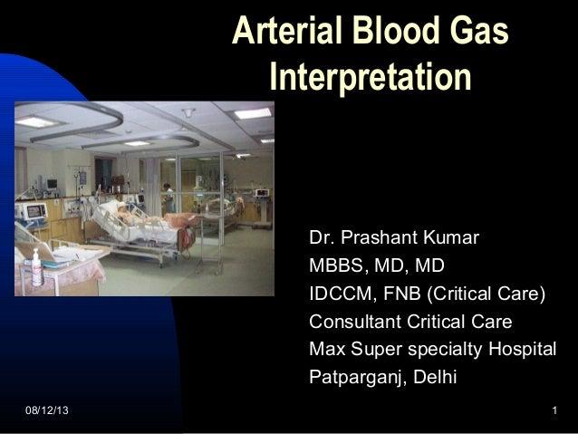 08/12/13 1 Arterial Blood Gas Interpretation Dr. Prashant Kumar MBBS, MD, MD IDCCM, FNB (Critical Care) Consultant Critica...