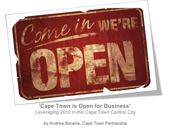 CAPE TOWN ' Cape Town is Open for Business'  Leveraging 2010 in the Cape Town Central City by Andrew Boraine, Cape Town Pa...