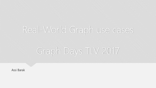 Real-World Graph use cases Graph Days TLV 2017 Assi Barak