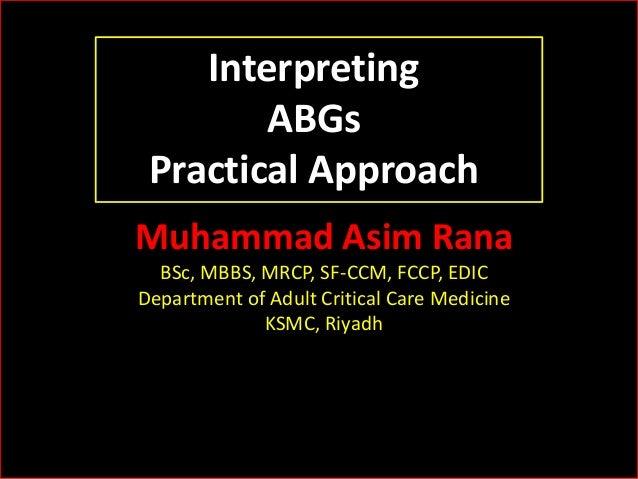 Interpreting ABGs Practical Approach Muhammad Asim Rana BSc, MBBS, MRCP, SF-CCM, FCCP, EDIC Department of Adult Critical C...