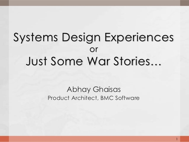 Systems Design Experiences                   or Just Some War Stories…           Abhay Ghaisas     Product Architect, BMC ...