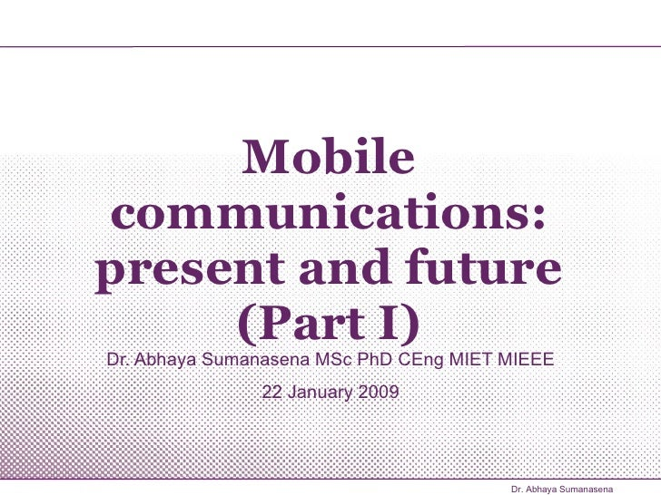 Mobile communications: present and future (Part I) Dr. Abhaya Sumanasena MSc PhD CEng MIET MIEEE 22 January 2009 Dr. Abhay...