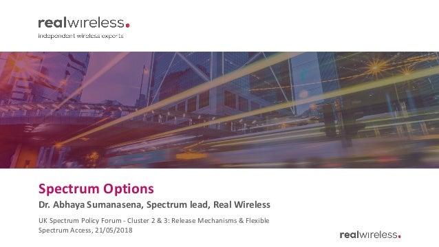 Spectrum Options Dr. Abhaya Sumanasena, Spectrum lead, Real Wireless UK Spectrum Policy Forum - Cluster 2 & 3: Release Mec...