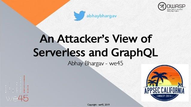 An Attacker's View of Serverless and GraphQL Abhay Bhargav - we45 Copyright - we45, 2019 abhaybhargav