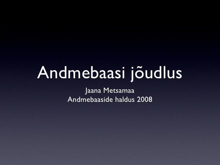 Andmebaasi jõudlus <ul><li>Jaana Metsamaa </li></ul><ul><li>Andmebaaside haldus 2008 </li></ul>