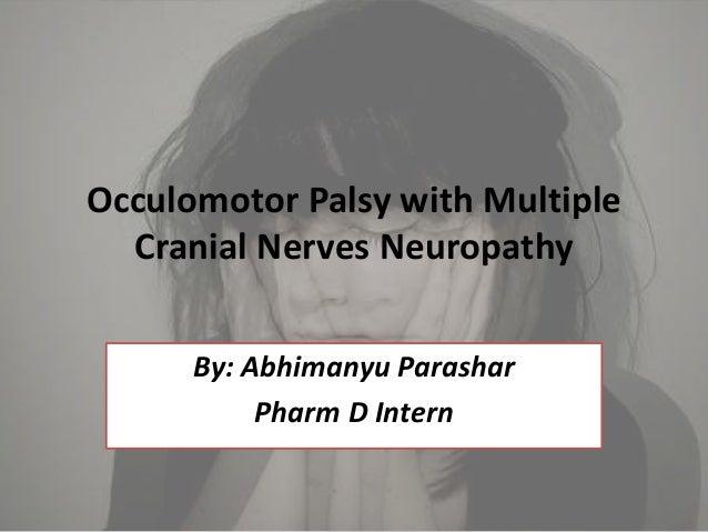 Occulomotor Palsy with Multiple Cranial Nerves Neuropathy By: Abhimanyu Parashar Pharm D Intern