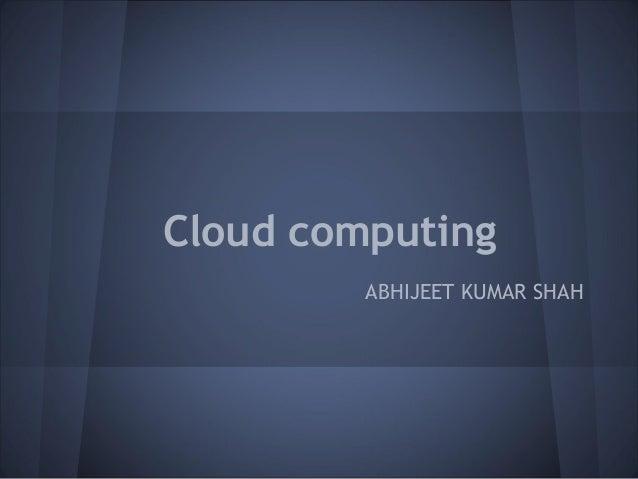 Cloud computing         ABHIJEET KUMAR SHAH