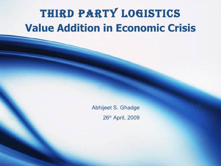 Third Party Logistics Value Addition in Economic Crisis Abhijeet S. Ghadge 26 th  April, 2009
