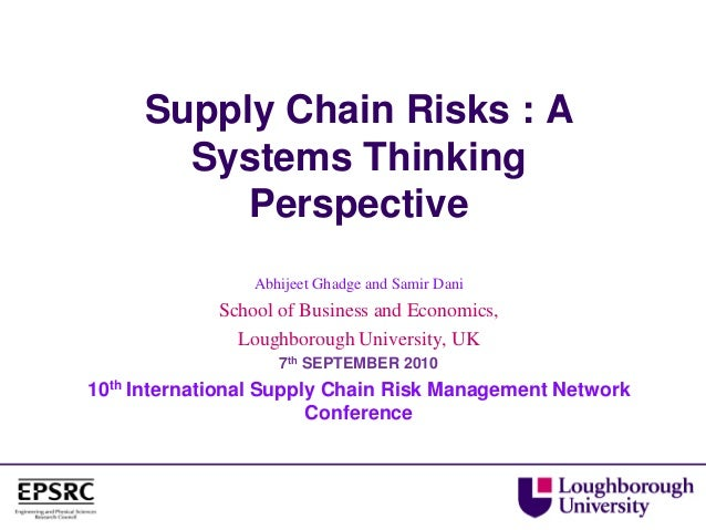 Supply Chain Risks : A Systems Thinking Perspective Abhijeet Ghadge and Samir Dani School of Business and Economics, Lough...