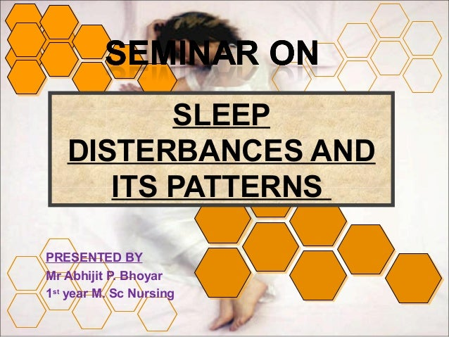 SLEEP  DISTERBANCES AND  ITS PATTERNS  PRESENTED BY  Mr Abhijit P. Bhoyar  1st year M. Sc Nursing