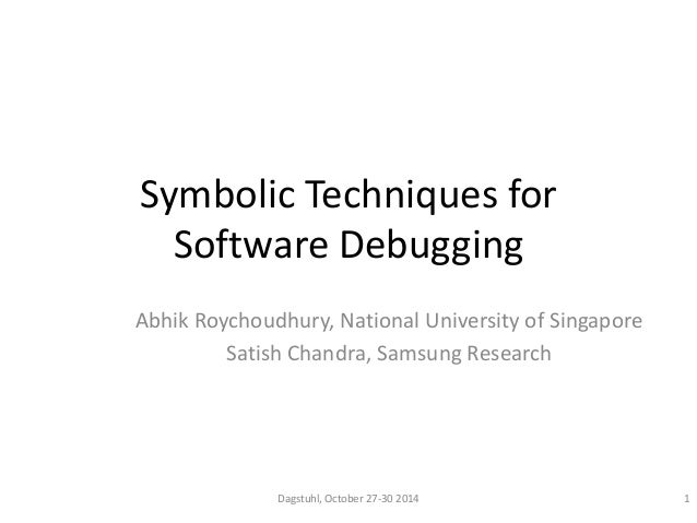 Symbolic Techniques for  Software Debugging  Abhik Roychoudhury, National University of Singapore  Satish Chandra, Samsung...