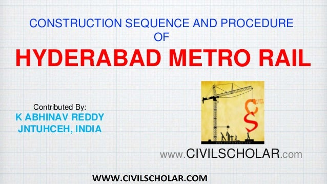 CONSTRUCTION SEQUENCE AND PROCEDURE OF HYDERABAD METRO RAIL Contributed By: K ABHINAV REDDY JNTUHCEH, INDIA www.CIVILSCHOL...