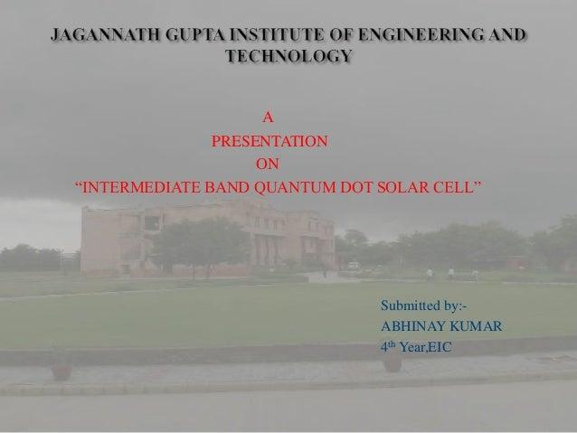 "A               PRESENTATION                    ON""INTERMEDIATE BAND QUANTUM DOT SOLAR CELL""                              ..."