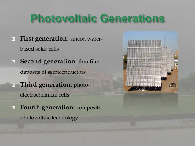    First generation: silicon wafer-    based solar cells   Second generation: thin-film    deposits of semiconductors  ...
