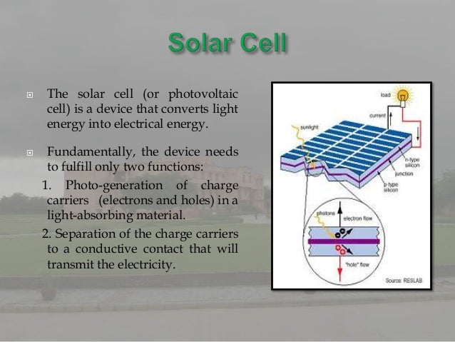    The solar cell (or photovoltaic    cell) is a device that converts light    energy into electrical energy.    Fundame...