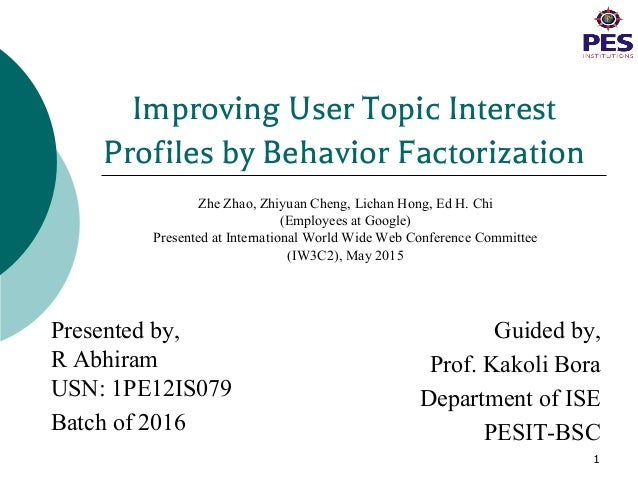 Improving User Topic Interest Profiles by Behavior Factorization Presented by, R Abhiram USN: 1PE12IS079 Batch of 2016 Gui...