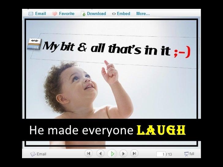 He made everyone  Laugh