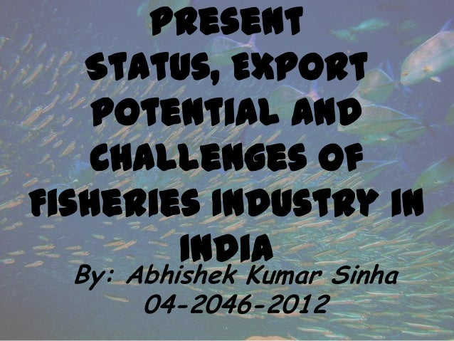 Present Status, Export potential and Challenges of Fisheries Industry in India By: Abhishek Kumar Sinha 04-2046-2012