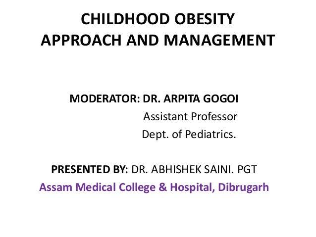 CHILDHOOD OBESITY APPROACH AND MANAGEMENT MODERATOR: DR. ARPITA GOGOI Assistant Professor Dept. of Pediatrics. PRESENTED B...