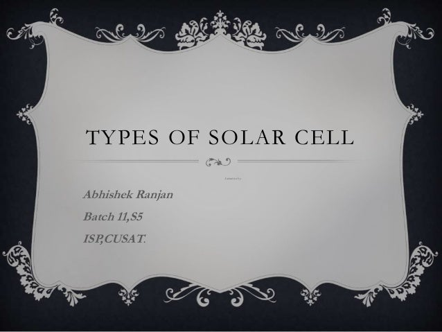 TYPES OF SOLAR CELL Submitted by- Abhishek Ranjan Batch 11,S5 ISP,CUSAT.