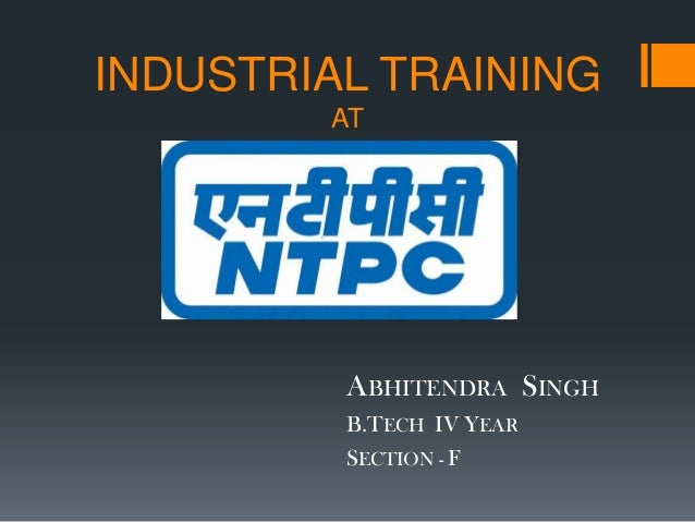 INDUSTRIAL TRAINING AT ABHITENDRA SINGH B.TECH IV YEAR SECTION - F