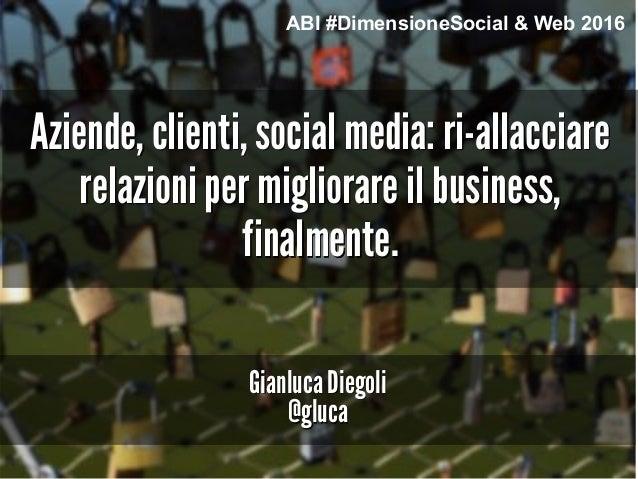 Aziende, clienti, social media: ri-allacciare relazioni per migliorare il business, finalmente. Gianluca Diegoli @gluca AB...