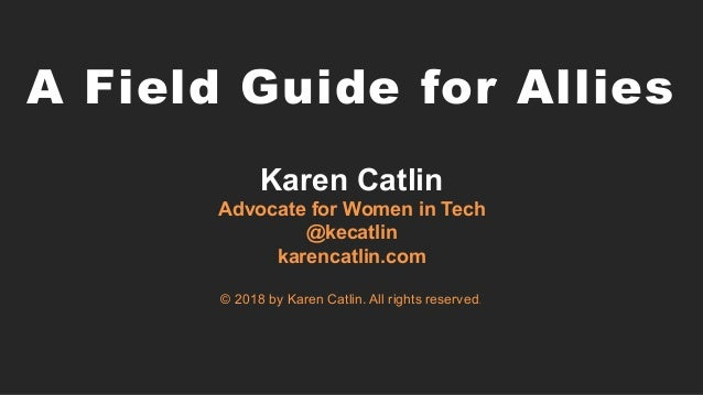 A Field Guide for Allies Karen Catlin Advocate for Women in Tech @kecatlin karencatlin.com © 2018 by Karen Catlin. All ri...