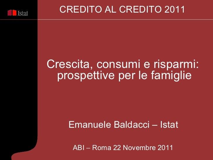 Emanuele Baldacci – Istat ABI  –  Roma 22 Novembre 2011 Crescita, consumi e risparmi:  prospettive per le famiglie CREDITO...