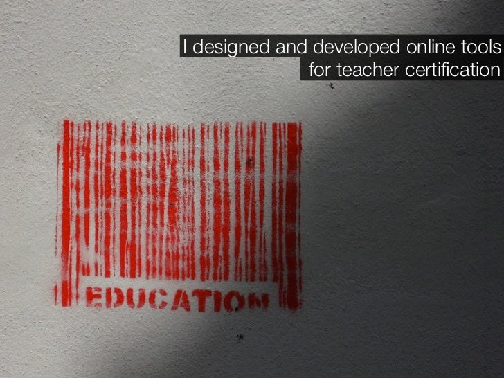 I designed and developed online tools               for teacher certification