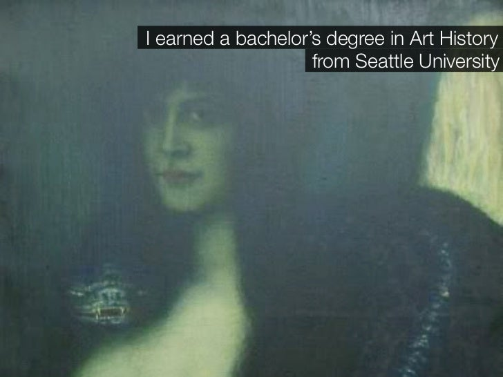 I earned a bachelor's degree in Art History                     from Seattle University