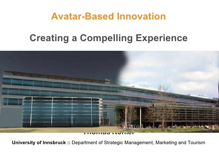 Avatar-Based Innovation Creating a Compelling Experience Thomas Kohler University of Innsbruck ::  Department of Strategic...