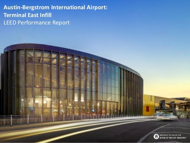 Austin-Bergstrom International Airport: Terminal East Infill LEED Performance Report BROUGHT TO YOU BY THE OFFICE OF THE C...