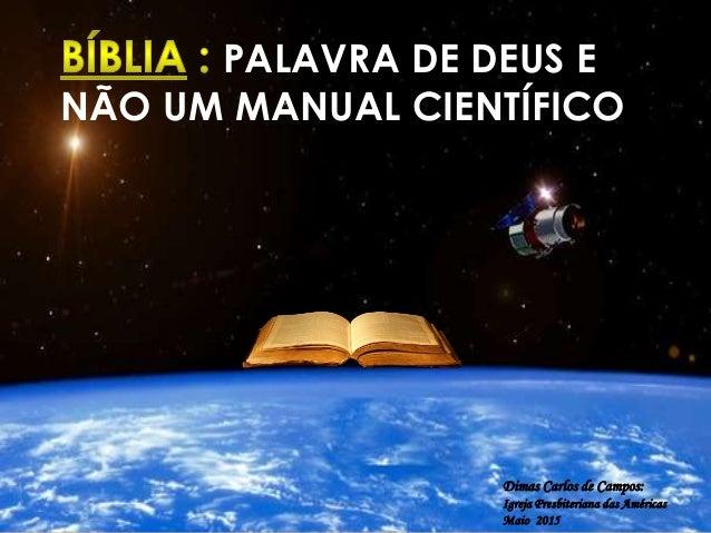 PALAVRA DE DEUS E NÃO UM MANUAL CIENTÍFICO Dimas Carlos de Campos: Igreja Presbiteriana das Américas Maio 2015