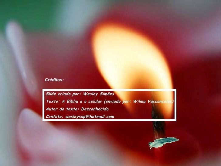 Créditos: Slide criado por: Wesley Simões Texto: A Bíblia e o celular (enviado por: Wilma Vasconcelos) Autor do texto: Des...