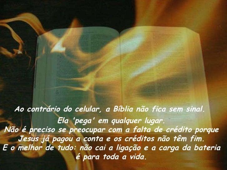 Ao contrário do celular, a Bíblia não fica sem sinal.  Ela 'pega' em qualquer lugar. Não é preciso se preocupar com a falt...