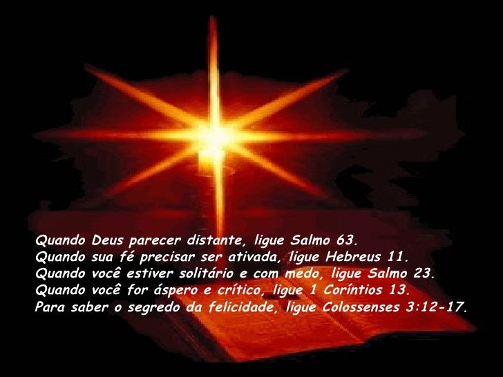 Quando Deus parecer distante, ligue Salmo 63. Quando sua fé precisar ser ativada, ligue Hebreus 11. Quando você estiver s...