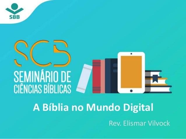 A Bíblia no Mundo Digital Rev. Elismar Vilvock