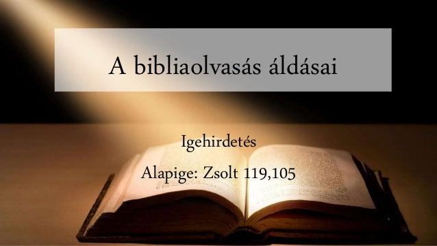 A bibliaolvasás áldásai Igehirdetés Alapige: Zsolt 119,105