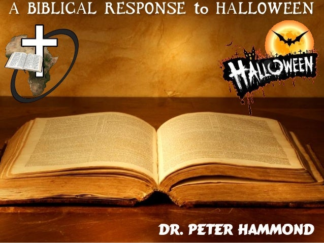 A BIBLICAL RESPONSE to HALLOWEEN Dr. Peter Hammond