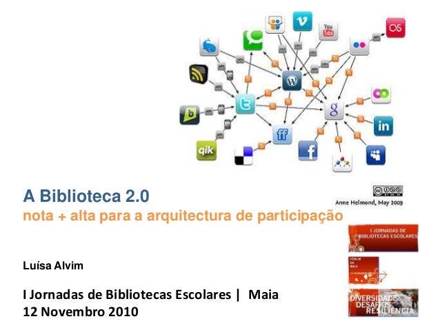 A Biblioteca 2.0 nota + alta para a arquitectura de participação Luísa Alvim I Jornadas de Bibliotecas Escolares | Maia 12...