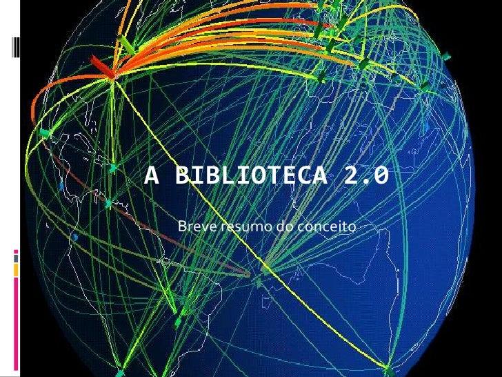A BIBLIOTECA 2.0  Breve resumo do conceito