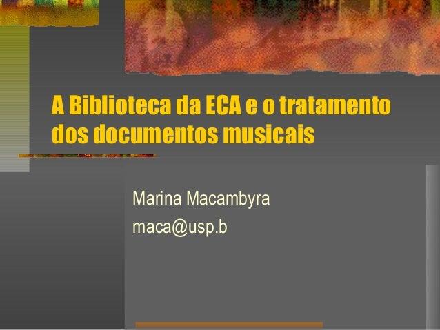 A Biblioteca da ECA e o tratamento dos documentos musicais Marina Macambyra maca@usp.b