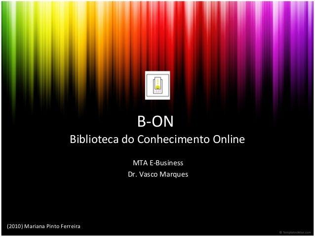 B-ON Biblioteca do Conhecimento Online MTA E-Business Dr. Vasco Marques (2010) Mariana Pinto Ferreira