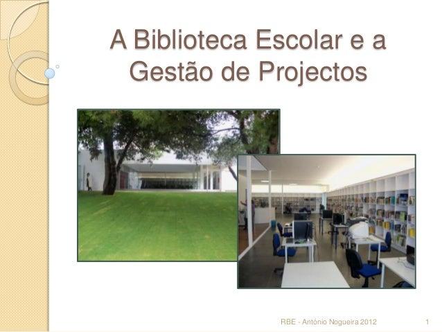 A Biblioteca Escolar e a Gestão de Projectos  RBE - António Nogueira 2012  1