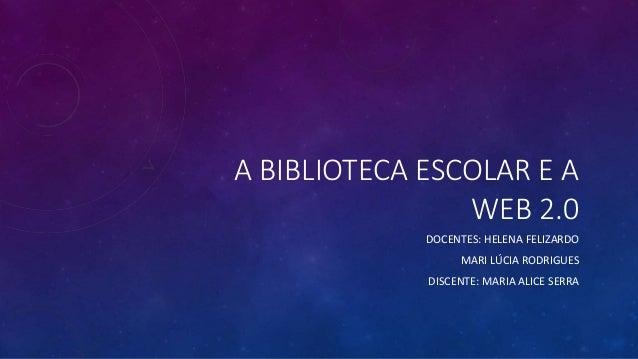 A BIBLIOTECA ESCOLAR E A WEB 2.0 DOCENTES: HELENA FELIZARDO MARI LÚCIA RODRIGUES  DISCENTE: MARIA ALICE SERRA