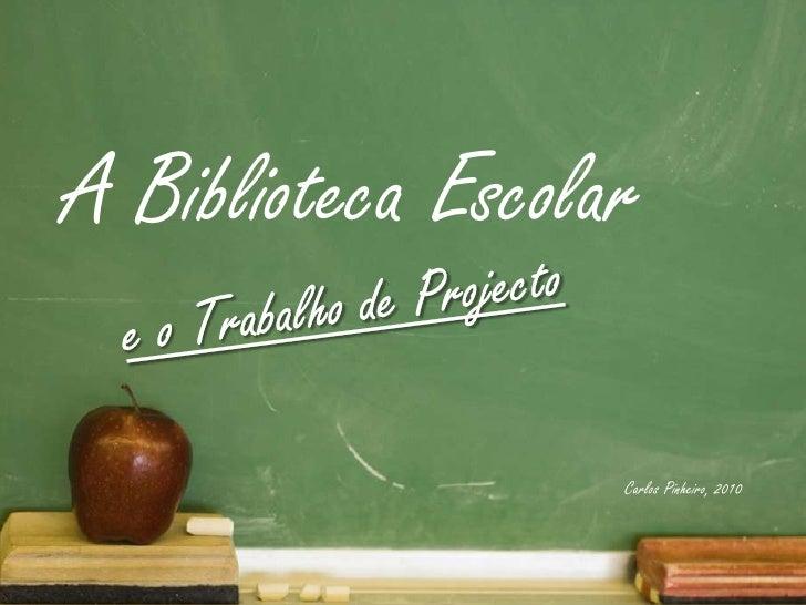 A Biblioteca Escolar<br />e o Trabalho de Projecto<br />Carlos Pinheiro, 2010<br />e o trabalho de projecto<br />Carlos Pi...