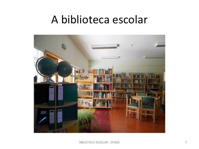 A biblioteca escolar     BIBLIOTECA ESCOLAR - EPADD   1