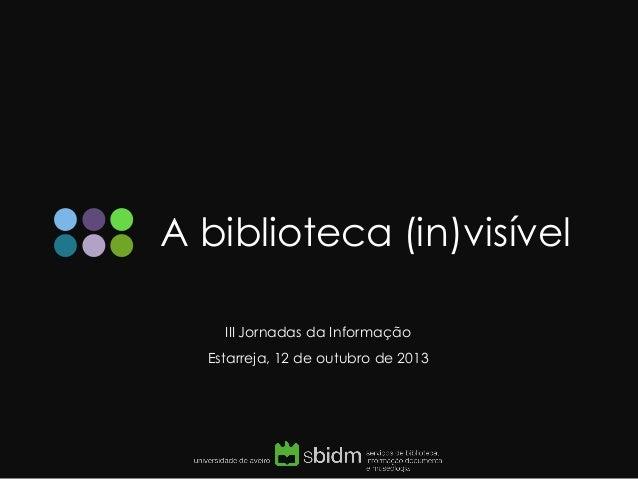 A biblioteca (in)visível  III Jornadas da Informação  Estarreja, 12 de outubro de 2013