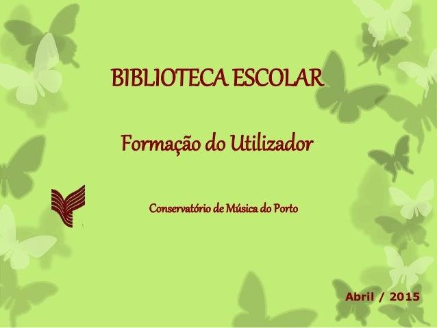 BIBLIOTECA ESCOLAR Formação do Utilizador Conservatório de Músicado Porto Abril / 2015