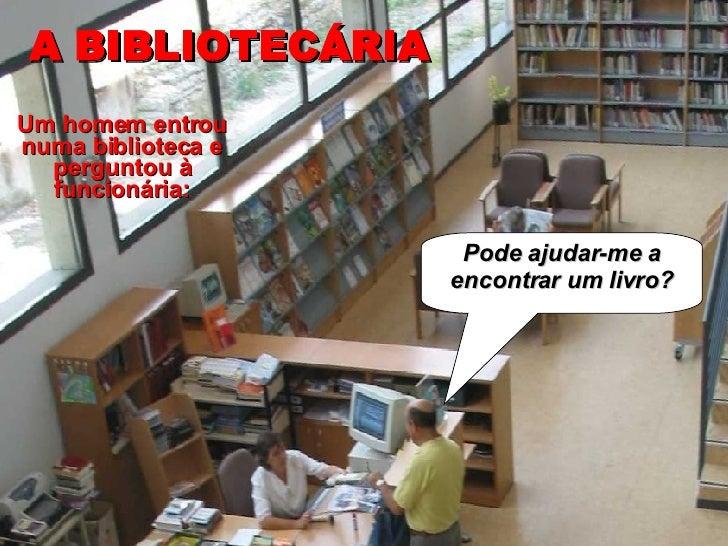 A BIBLIOTECÁRIA Pode ajudar-me a encontrar um livro? Um homem entrou numa biblioteca e perguntou à funcionária: